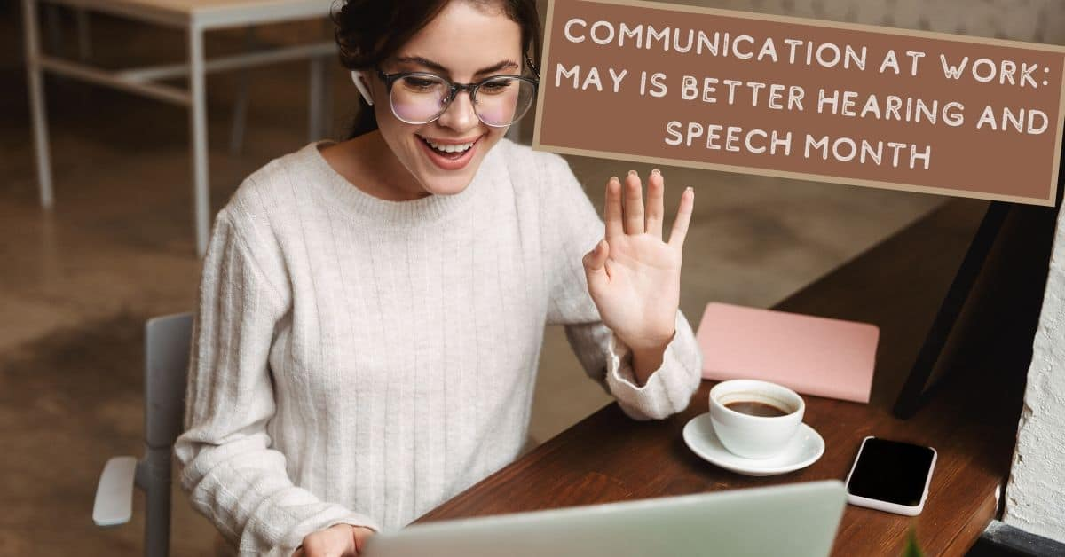 Communication at Work – May is Better Hearing and Speech Month!